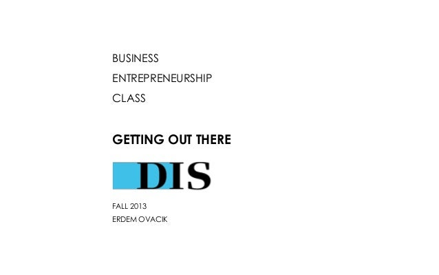 BUSINESS ENTREPRENEURSHIP CLASS  GETTING OUT THERE  FALL 2013 ERDEM OVACIK