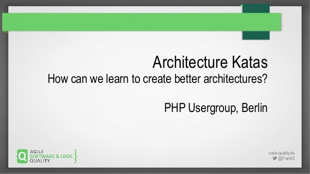 code-quality.de  @FrankS Architecture Katas How can we learn to create better architectures? PHP Usergroup, Berlin