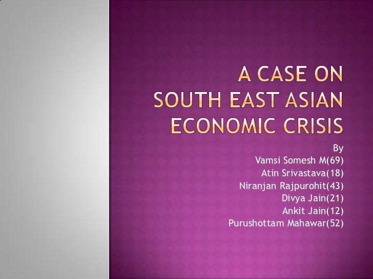 A CASE ONSOUThEAST ASIAN ECONOMIC CRISIS<br />By<br />VamsiSomesh M(69)<br />AtinSrivastava(18)<br />NiranjanRajpurohit(43...