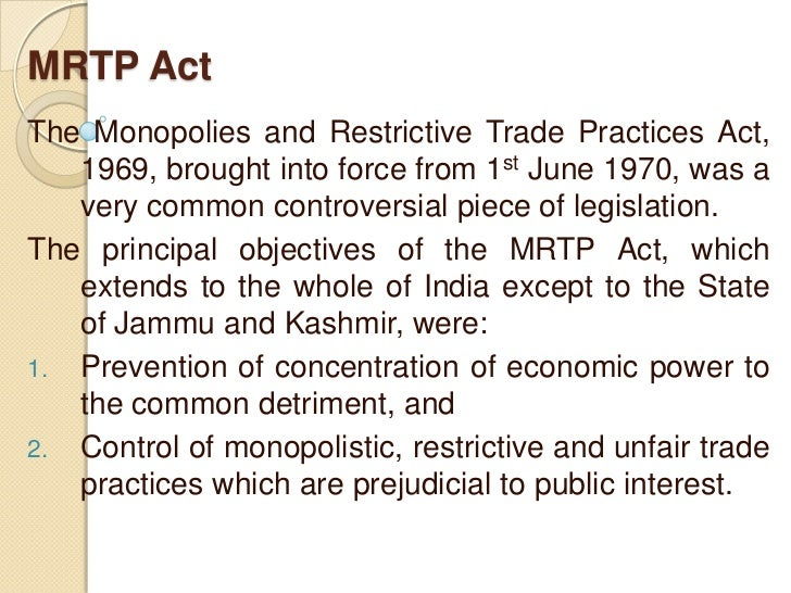 MRTP ActThe Monopolies and Restrictive Trade Practices Act,   1969, brought into force from 1st June 1970, was a   very co...
