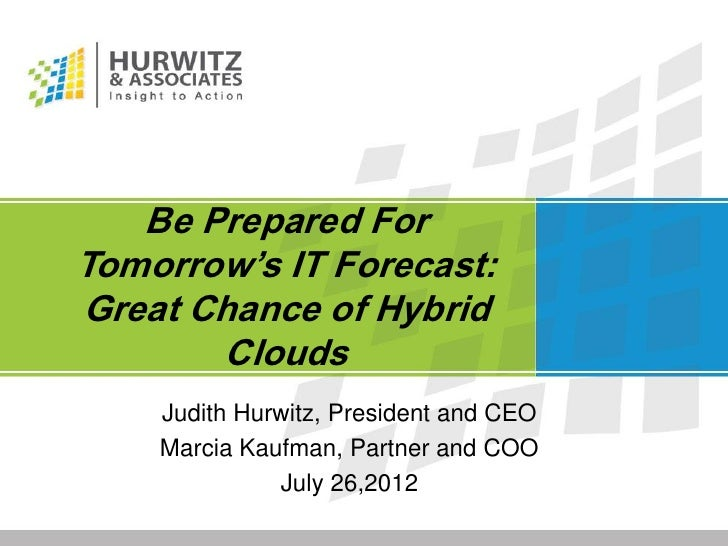 Be Prepared ForTomorrow's IT Forecast:Great Chance of Hybrid       Clouds    Judith Hurwitz, President and CEO    Marcia K...