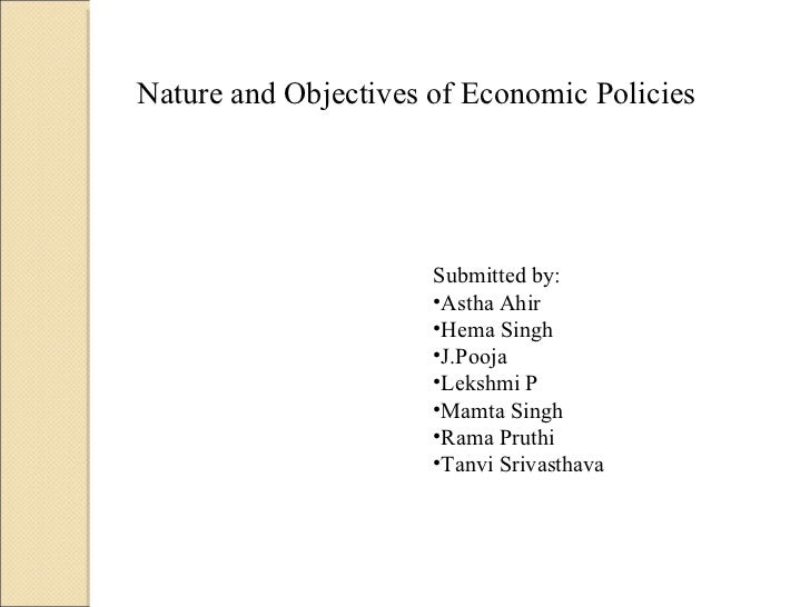 Nature and Objectives of Economic Policies <ul><li>Submitted by: </li></ul><ul><li>Astha Ahir </li></ul><ul><li>Hema Singh...