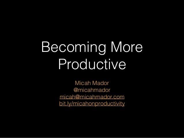 Becoming More Productive Micah Mador @micahmador micah@micahmador.com bit.ly/micahonproductivity