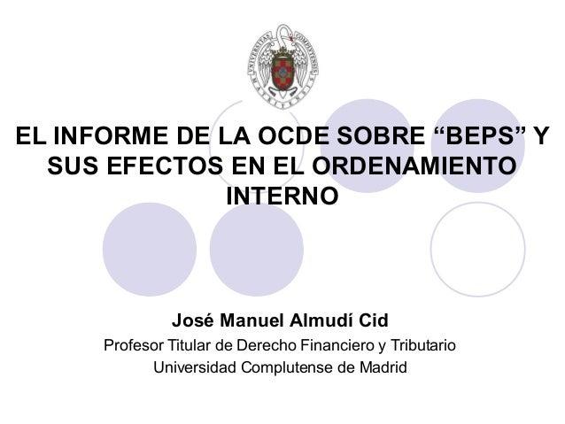 """EL INFORME DE LA OCDE SOBRE """"BEPS"""" Y SUS EFECTOS EN EL ORDENAMIENTO INTERNO José Manuel Almudí Cid Profesor Titular de Der..."""