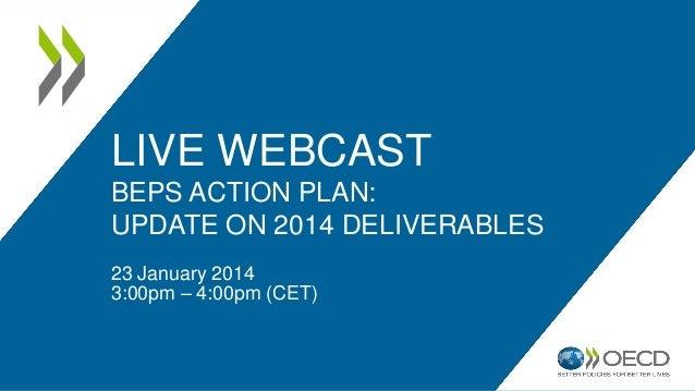 LIVE WEBCAST  BEPS ACTION PLAN:  UPDATE ON 2014 DELIVERABLES  23 January 2014  3:00pm – 4:00pm (CET)