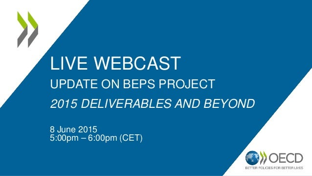 LIVE WEBCAST UPDATE ON BEPS PROJECT 2015 DELIVERABLES AND BEYOND 8 June 2015 5:00pm – 6:00pm (CET)