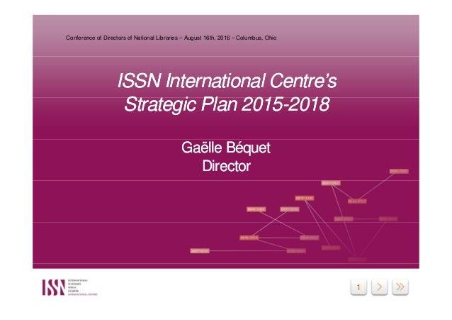 1 ISSN International Centre's Strategic Plan 2015-2018 Gaëlle Béquet Director ISSN International Centre's Strategic Plan 2...