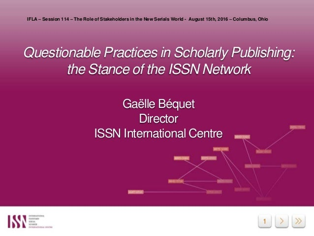 1 Questionable Practices in Scholarly Publishing: the Stance of the ISSN Network Gaëlle Béquet Director ISSN International...