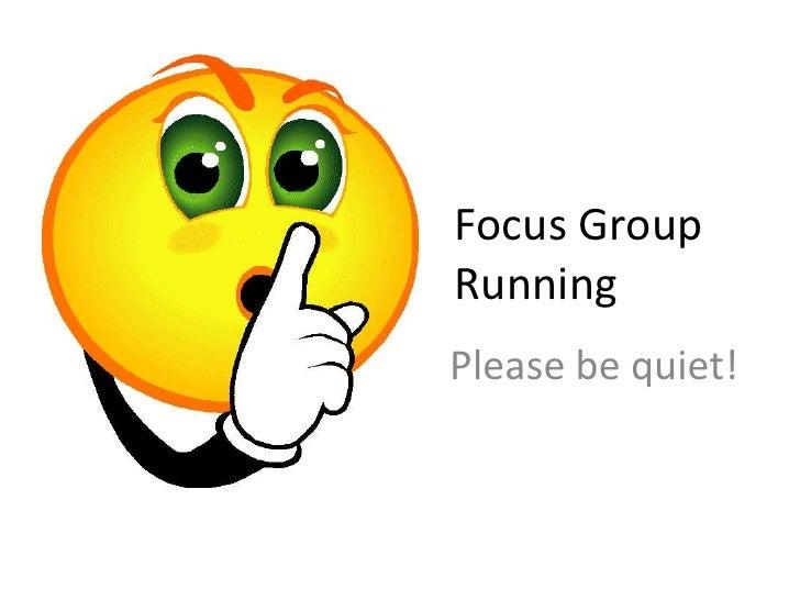 Focus Group     Runn           Running<br />Please be quiet!<br />