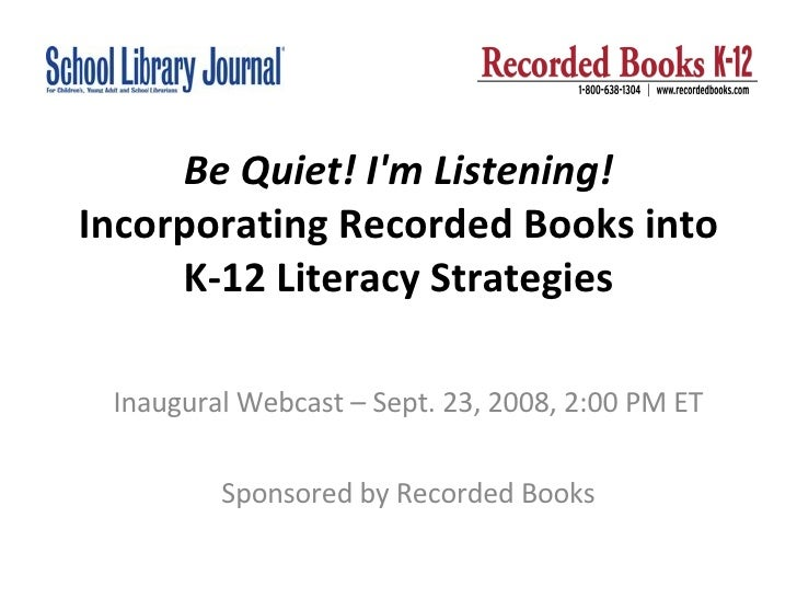 Be Quiet! I'm Listening!  Incorporating Recorded Books into K-12 Literacy Strategies Inaugural Webcast – Sept. 23, 2008, 2...