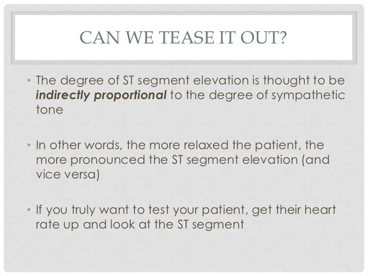 CAN WE TEASE IT OUT?• The degree of ST segment elevation is thought to be  indirectly proportional to the degree of sympat...