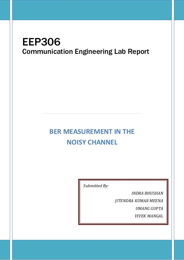 BER MEASUREMENT IN THE NOISY CHANNEL EEP306 Communication Engineering Lab Report Submitted By: INDRA BHUSHAN JITENDRA KUMA...