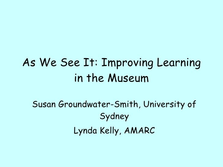 As We See It: Improving Learning in the Museum Susan Groundwater-Smith, University of Sydney Lynda Kelly, AMARC