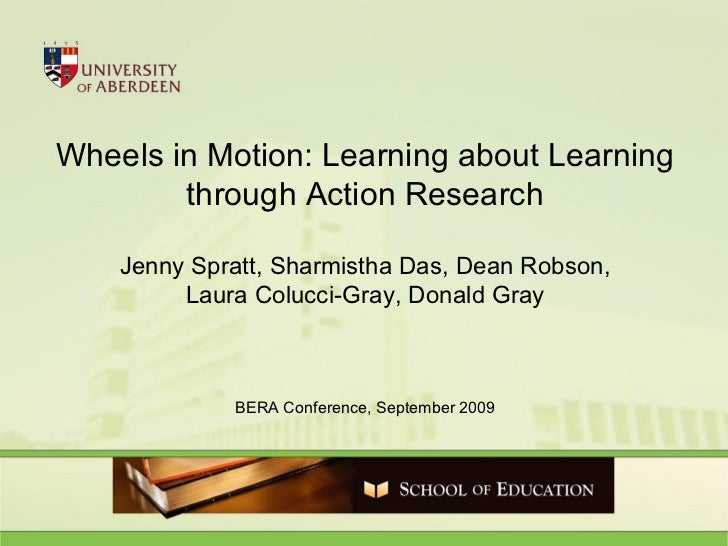 Wheels in Motion: Learning about Learning through Action Research Jenny Spratt, Sharmistha Das, Dean Robson, Laura Colucci...