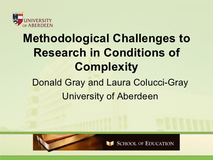 Methodological Challenges to Research in Conditions of Complexity Donald Gray and Laura Colucci-Gray University of Aberdeen