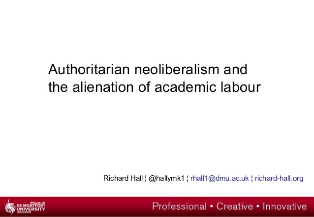Authoritarian neoliberalism and the alienation of academic labour Richard Hall ¦ @hallymk1 ¦ rhall1@dmu.ac.uk ¦ richard-ha...