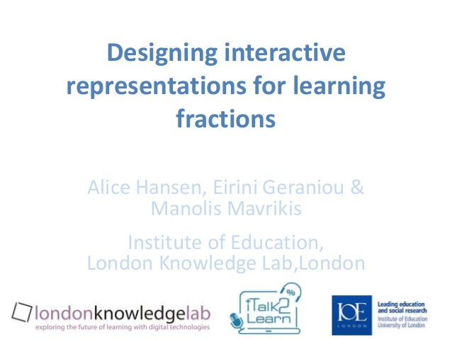 Designing interactive  representations for learning  fractions  Alice Hansen, Eirini Geraniou &  Manolis Mavrikis  Institu...