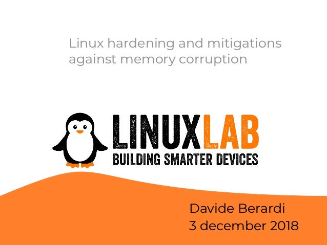 Linux hardening and mitigations against memory corruption Davide Berardi 3 december 2018