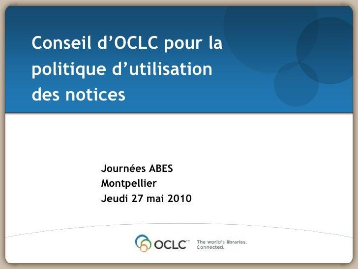 Conseild'OCLC pour la politiqued'utilisationdes notices<br />Journées ABES<br />Montpellier<br />Jeudi 27 mai 2010<br />