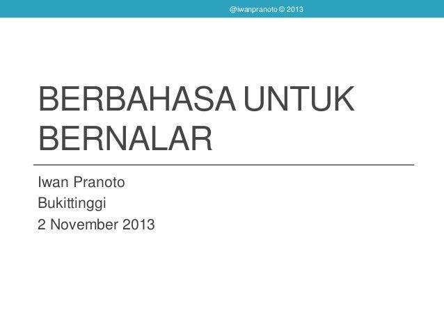 BERBAHASA UNTUK BERNALAR Iwan Pranoto Bukittinggi 2 November 2013 @iwanpranoto © 2013