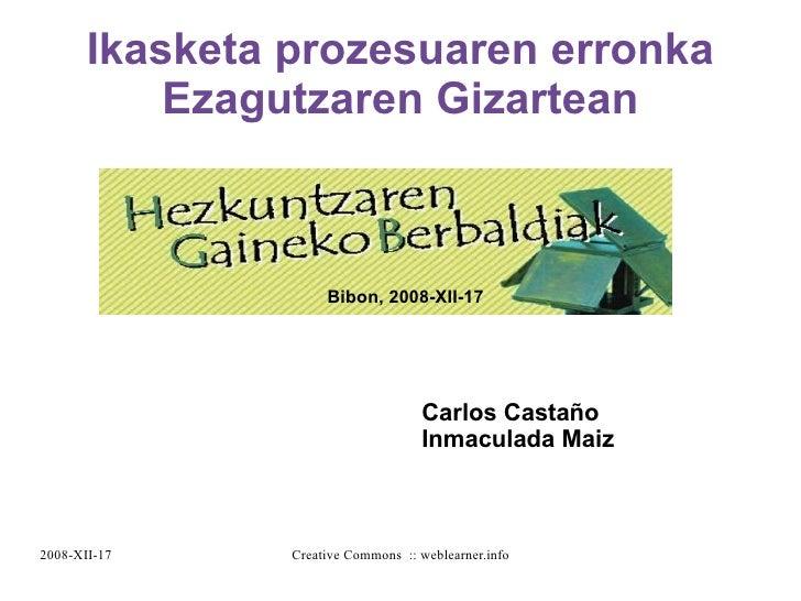 Ikasketa prozesuaren erronka Ezagutzaren Gizartean Bibon, 2008-XII-17 Carlos Castaño Inmaculada Maiz