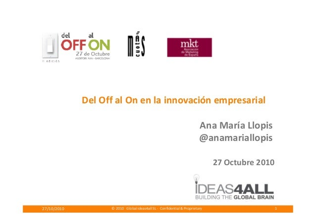 Del Off al On en la innovación empresarial © 2010 Global ideas4all SL - Confidential & Proprietary27/10/2010 1 Ana María L...