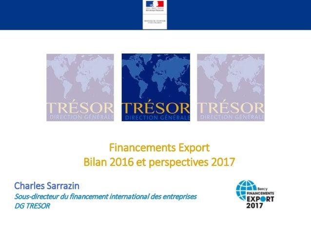 Financements Export Bilan 2016 et perspectives 2017 Charles Sarrazin Sous-directeur du financement international des entre...