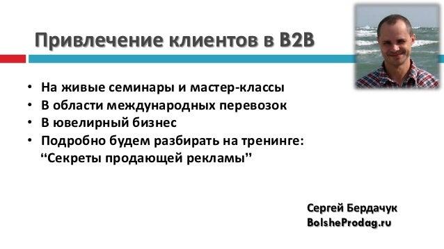 Привлечение клиентов в B2B•   На живые семинары и мастер-классы•   В области международных перевозок•   В ювелирный бизнес...