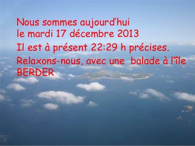 Nous sommes aujourd'hui le mardi 17 décembre 2013 Il est à présent 22:29 h précises. Relaxons-nous, avec une balade à l'îl...