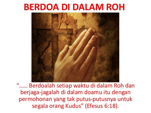 "BERDOA DI DALAM ROH""…… Berdoalah setiap waktu di dalam Roh danberjaga-jagalah di dalam doamu itu denganpermohonan yang tak..."