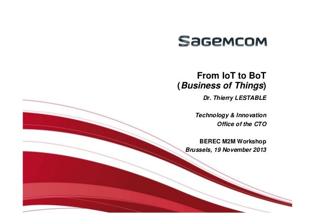 From IoT to BoT (Business of Things) Dr. Thierry LESTABLE Technology & Innovation Office of the CTO BEREC M2M Workshop Bru...