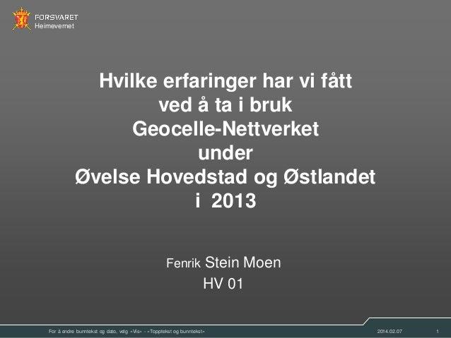 Heimevernet  Hvilke erfaringer har vi fått ved å ta i bruk Geocelle-Nettverket under Øvelse Hovedstad og Østlandet i 2013 ...