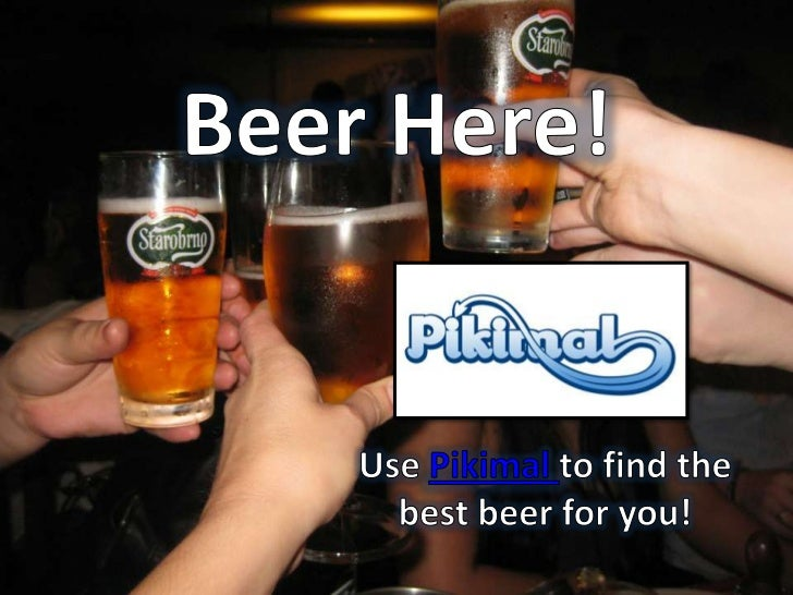Beer Here!<br />Use Pikimal to find the best beer for you!<br />