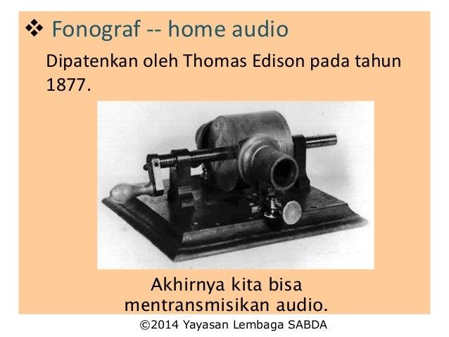  Fonograf -- home audio Dipatenkan oleh Thomas Edison pada tahun 1877. Akhirnya kita bisa mentransmisikan audio. ©2014 Ya...