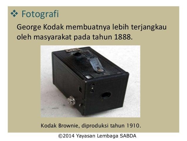  Fotografi George Kodak membuatnya lebih terjangkau oleh masyarakat pada tahun 1888. Kodak Brownie, diproduksi tahun 1910...