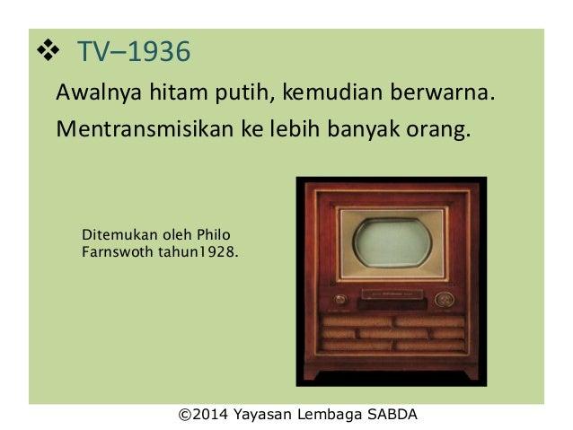  TV–1936 Awalnya hitam putih, kemudian berwarna. Mentransmisikan ke lebih banyak orang. Ditemukan oleh Philo Farnswoth ta...