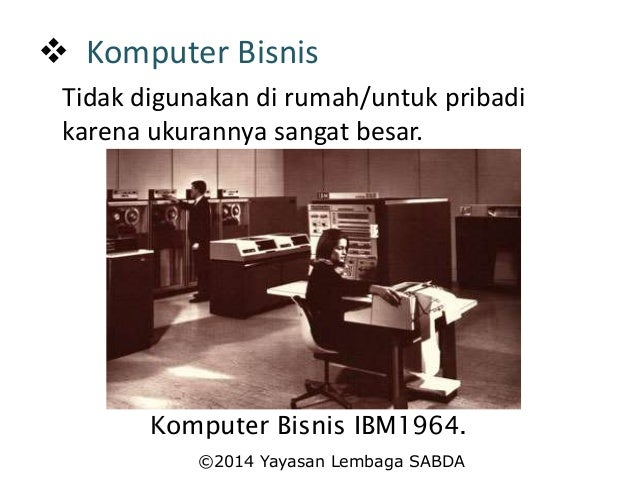  Komputer Bisnis Tidak digunakan di rumah/untuk pribadi karena ukurannya sangat besar. Komputer Bisnis IBM1964. ©2014 Yay...