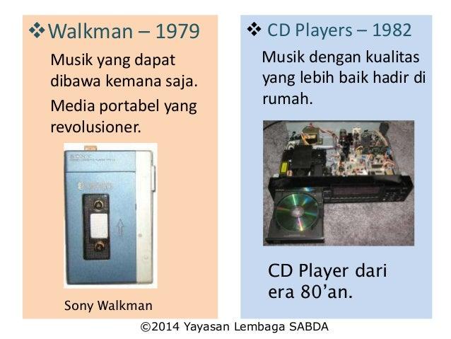 Walkman – 1979 Musik yang dapat dibawa kemana saja. Media portabel yang revolusioner. Sony Walkman  CD Players – 1982 Mu...