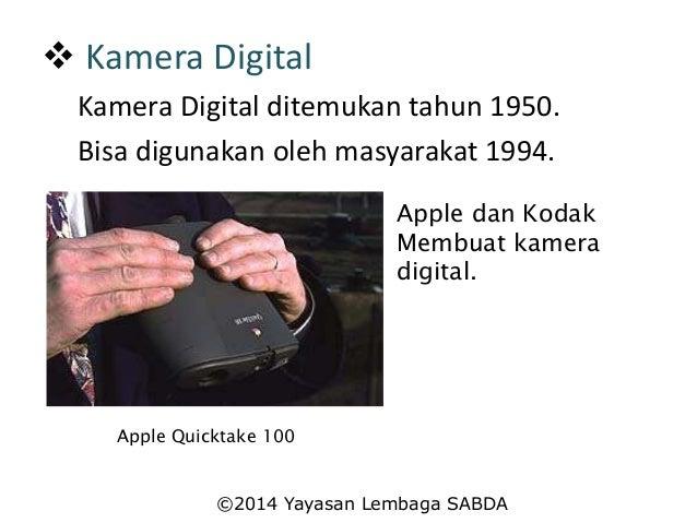  Kamera Digital Kamera Digital ditemukan tahun 1950. Bisa digunakan oleh masyarakat 1994. Apple dan Kodak Membuat kamera ...