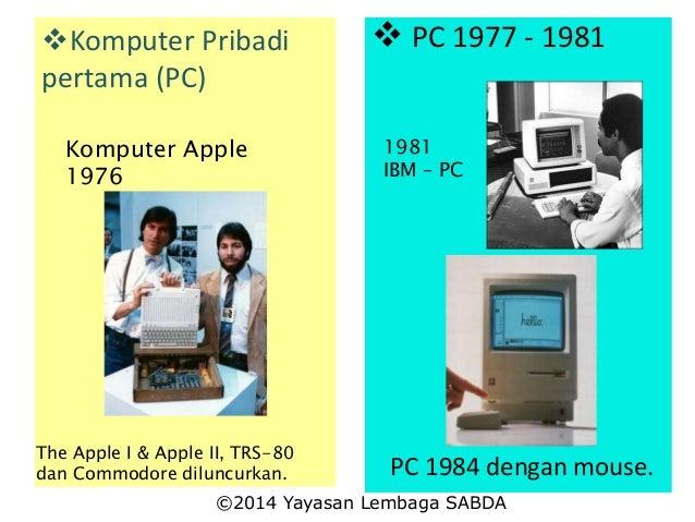 Komputer Pribadi pertama (PC) Komputer Apple 1976 The Apple I & Apple II, TRS-80 dan Commodore diluncurkan.  PC 1977 - 1...