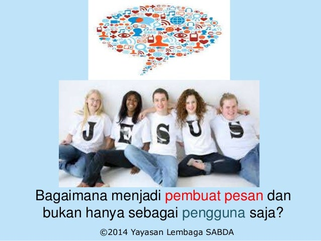 Bagaimana menjadi pembuat pesan dan bukan hanya sebagai pengguna saja? ©2014 Yayasan Lembaga SABDA