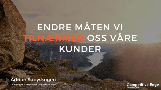 ENDRE MÅTEN VI TILNÆRMER OSS VÅRE KUNDER Adrian Søbyskogen Grunnlegger & Salgstrener, Competitive Edge