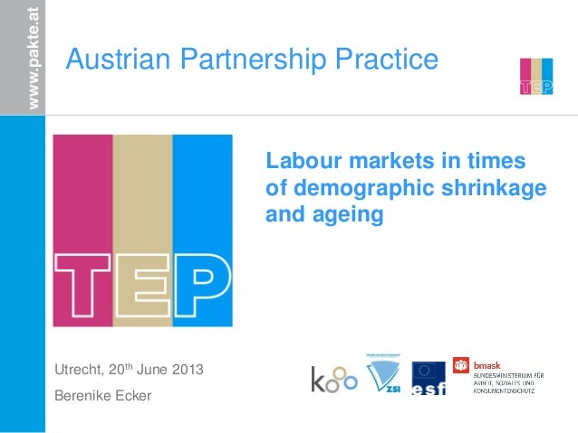 Austrian Partnership Practice Utrecht, 20th June 2013 Berenike Ecker Labour markets in times of demographic shrinkage and ...