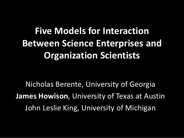 Five Models for Interaction Between Science Enterprises and Organization Scientists Nicholas Berente, University of Georgi...