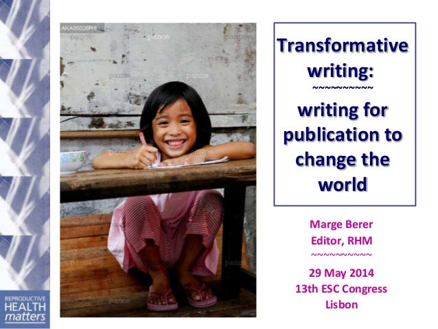 Transformative writing: ~~~~~~~~~~ writing for publication to change the world Marge Berer Editor, RHM ~~~~~~~~~~ 29 May 2...