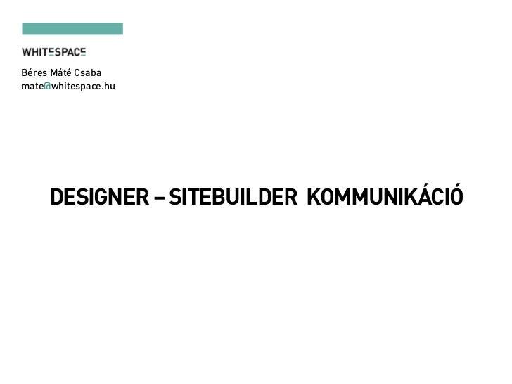 Béres Máté Csabamate@whitespace.hu     DESIGNER – SITEBUILDER KOMMUNIKÁCIÓ