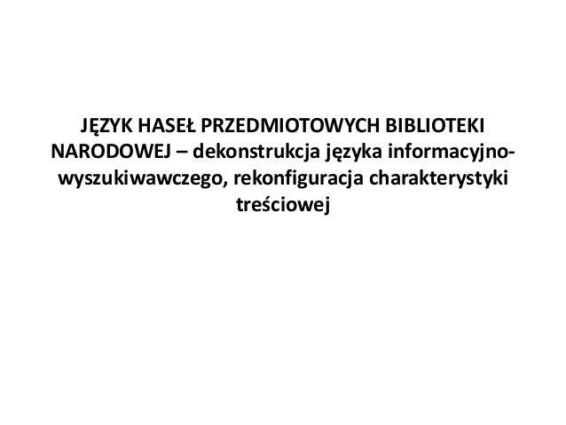 JĘZYK HASEŁ PRZEDMIOTOWYCH BIBLIOTEKINARODOWEJ – dekonstrukcja języka informacyjno-wyszukiwawczego, rekonfiguracja charakt...