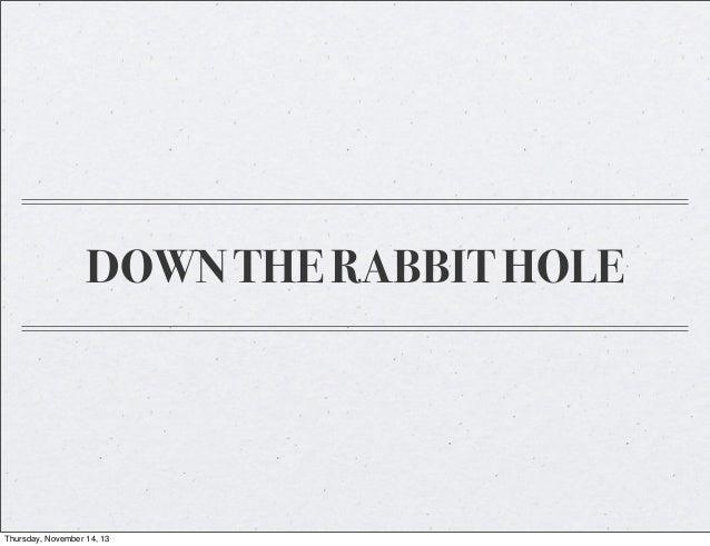 DOWN THE RABBIT HOLE  Thursday, November 14, 13