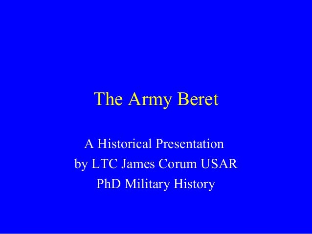 The Army Beret A Historical Presentationby LTC James Corum USAR    PhD Military History
