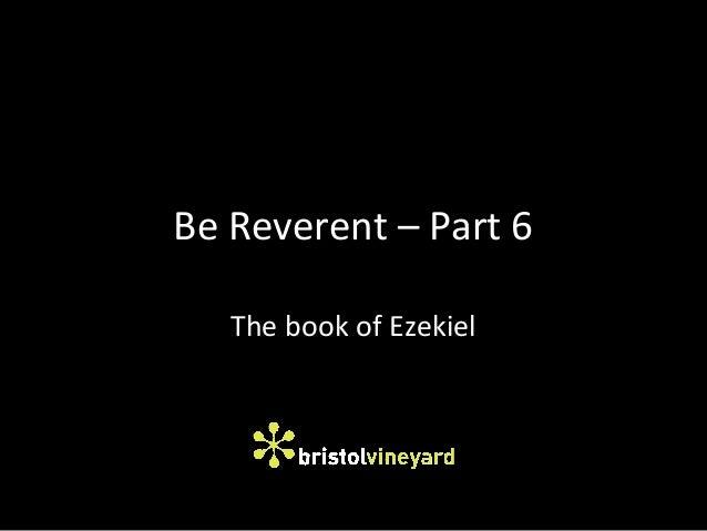 Be Reverent – Part 6 The book of Ezekiel